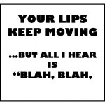 Your-lips-keep-moving-but-all-i-hear-is-blah-blah